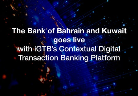 The Bank of Bahrain and Kuwait goes live with iGTB's Contextual Digital Transaction Banking platform to support growth
