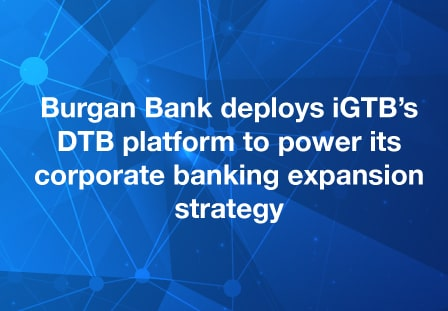 Burgan Bank deploys iGTB's Digital Transaction Banking platform  with powerful channel capabilities to power its corporate banking expansion strategy