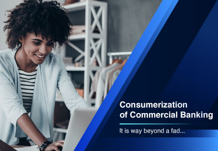 Consumerization of Commercial Banking: It is way beyond a fad